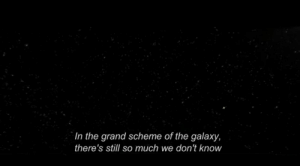 scheme: In the grand scheme of the galaxy,  there's still so much we don't know