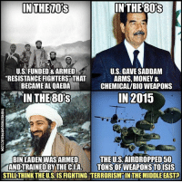 "Facebook, Isis, and Memes: IN THE  IN THE TORS  U.S FUNDED&ARMED  U.S GAVE SADDAM  ""RESISTANCE FIGHTERS THAT  ARMS, MONEY &  BECAME AL QAEDA  CHEMICAL/BIO WEAPONS  IN 2015  IN THE 801S  THE US AIRDROPPED 50  BIN LADEN WASARMED  AND TRAINED BY THECIA  TONS OFWEAPONSTO ISIS  STILL THINK THE U.SIS FIGHTING TERRORISM INTHEMIDDLE EAST? 💭 And if ya don't know, now ya know! 👊 Join Us: @TheFreeThoughtProject 💭 TheFreeThoughtProject 💭 LIKE our Facebook page & Visit our website for more News and Information. Link in Bio... 💭 www.TheFreeThoughtProject.com"