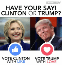 Love, Memes, and Trump: IN THE  K.  HAVE YOUR SAY!  CLINTON OR TRUMP?  VOTE CLINTON  VOTE TRUMP  WITH  LIKE  WITH LOVE Who do you think will win the US Elections?  #ElectionFinalThoughts