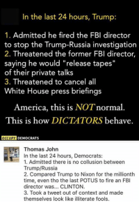 "America, Fbi, and Fire: In the last  24 hours, Trump:  1. Admitted he fired the FBI director  to stop the Trump-Russia investigation  2. Threatened the former FBI director,  saying he would ""release tapes""  of their private talks  3. Threatened to cancel all  White House press briefings  America, this is NOT normal  This is how DICTATORS behave.  OCCUPY  DEMOCRATS  Thomas John  In the last 24 hours, Democrats  1. Admitted there is no collusion between  Trump/Russia  2. Compared Trump to Nixon for the millionth  time, even tho the last POTUS to fire an FBI  director was... CLINTON.  3. Took a tweet out of context and made  themselves look like illiterate fools. TM"