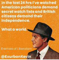 Everything is upside down and backwards. Thank you Obama.: In the last 24 hrs I've watched  American politicians demand  secret watch lists and British  citizens demand their  independence.  What a world  Enemies of Liberalism  @ExurbanKevin Everything is upside down and backwards. Thank you Obama.