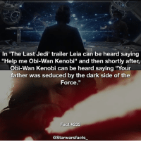 "Jedi, Memes, and Obi-Wan Kenobi: In 'The Last Jedi' trailer Leia can be heard saying  ""Help me obi Wan Kenobi"" and then shortly after,  Obi-Wan Kenobi can be heard saying ""Your  father was seduced by the dark side of the  Force.""  Fact #233  @Starwarsfacts Obi Wan just seems to keep coming up in conversation🤔 Could there be any connections between him in The Last Jedi? starwarsfacts"