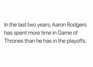 Facts 😂 (ryanheckmanFS/twitter): In the last two years, Aaron Rodgers  has spent more time in Game of  Thrones than he has in the playoffs Facts 😂 (ryanheckmanFS/twitter)