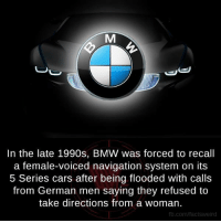 Bmw, Cars, and Memes: In the late 1990s, BMW was forced to recall  a female-voiced navigation system on its  5 Series cars after being flooded with calls  from German men saying they refused to  take directions from a woman.  fb.com/factsweird