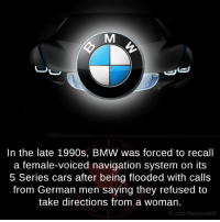 Bmw, Memes, and Navigation: In the late 1990s, BMW was forced to recall  a female-voiced navigation system on its  5 Series cars after being flooded with calls  from German men saying they refused to  take directions from a woman.  fb.com/facts Weird