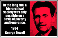Memes, George Orwell, and 🤖: In the long run, a  hierarchical  Society Was only  possible on a  baSIS Of poverty  and ignorance.  1984  George Orwell And ... here we are.