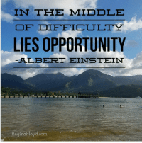 "Albert Einstein, Tumblr, and Blog: IN THE MIDDLE  OF DIFFICTULTY  LIES OPPORTUNITY  ALBERT EINSTEIN  eginaF loyd.com <p><a href=""http://reginafloyd.tumblr.com/post/151093404374/sometimes-the-opportunity-is-right-in-the-midst-of"" class=""tumblr_blog"">reginafloyd</a>:</p>  <blockquote><p>Sometimes the opportunity is right in the midst of the challenge</p>  <p>#greatquotes #opportunity  (at Hanalei Bay, Kauai Hawaii)</p></blockquote>"
