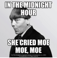 ROFGMMFAO!!!! ~Queen Shithead~: IN THE MIDNIGHT  HOUR  SHE CRIED MOE  MOE, MOE  The Three Stooges  isa  registered trademark of C3 Entertainment, Inc 2012  Entertainment, inc AIR ghts Reserved ROFGMMFAO!!!! ~Queen Shithead~