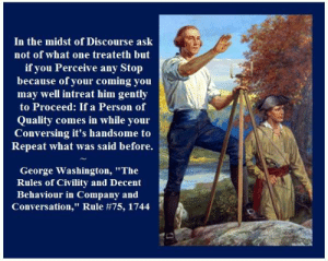 """Memes, George Washington, and 🤖: In the midst of Discourse ask  not of what one treatelh bnt  if you Perceive any Stop  because of your coming you  may well intreat him gently  to Proceed: If a Person of  Quality comes in while your  Conversing it's handsome to  Repeat what was said before.  George Washington, """"The  Rules of Civility and Decent  Behaviour in Company and  Conversation,"""" Rule #75, 1744 """"In the midst of Discourse ask not of what one treateth but if you Perceive any Stop because of your coming you may well intreat him gently to Proceed: If a Person of Quality comes in while your Conversing it's handsome to Repeat what was said before.""""   – George Washington, """"The Rules of Civility and Decent Behaviour in Company and Conversation,"""" Rule #75 ca. 1744; Allen p. 23"""