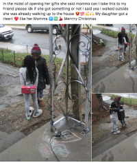 Christmas, Girl, and Heart: In the midst of opening her gifts she said momma can I take this to my  Friend please idk if she got something or not I said yea i walked outside  she was already walking up to the house e#1@Gd's My daughter got a  Heart like her Momma P OKMerrrry Christmas A thoughtful young girl making her friends day