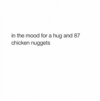 Mood: in the mood for a hug and 87  chicken nuggets