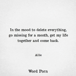 Life, Mood, and Porn: In the mood to delete everything,  go missing for a month, get my life  together and come back.  Allie  Word Porn