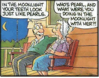 Teething: IN THE MOONLIGHT  WHOS PEARL, AND  YOUR TEETH LOOK  WHAT WERE YOU  JUST LIKE PEARLS.  DOING IN THE  MOONLIGHT  WTH HER?!