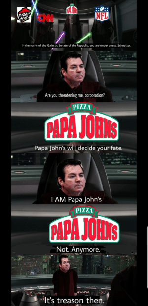 This is outrageous. Its unfair!: In the name of the Galactic Senate of the Republic, you are under arrest, Schnatter.  Are you threatening me, corporation?  PIZZA  PAPA JOHNS  Papa John's will decide your fate.  I AM Papa John's  PIZZA  APA JOHNS  Not. Anymore  lt's treason then, This is outrageous. Its unfair!