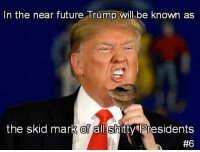 That he will. ~Rick: In the near future Trump will be known as  the skid mark of all shitty Eresidents  That he will. ~Rick