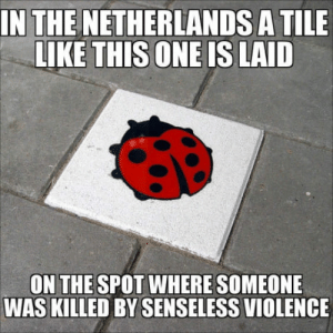 In my city, Alkmaar, it was laid because a bouncer was shot by a drunk guy. You also see them near schools as a sign of respect.: IN THE NETHERLANDS A TILE  LIKE THISONE IS LAID  ON THE SPOT WHERE SOMEONE  WAS KILLED BY SENSELESS VIOLENCE In my city, Alkmaar, it was laid because a bouncer was shot by a drunk guy. You also see them near schools as a sign of respect.