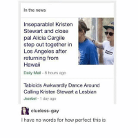 Clueless, Jezebel, and Kristen Stewart: In the news  Inseparable! Kristen  Stewart and close  pal Alicia Cargile  step out together in  Los Angeles after  returning from  Hawaii  Daily Mail 8 hours ago  Tabloids Awkwardly Dance Around  Calling Kristen Stewart a Lesbian  Jezebel 1 day ago  clueless-gay  I have no words for how perfect this is just gals being pals
