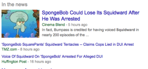 sniktbub:  pan-pizza:  Oh no  so we gonna talk abt how this mans name is Bumpass : In the news  SpongeBob Could Lose Its Squidward After  He Was Arrested  Cinema Blend - 5 hours ago  In fact, Bumpass is credited for having voiced Squidward in  nearly 200 episodes of the ...  'SpongeBob SquarePants' Squidward Tentacles -- Claims Cops Lied in DUI Arrest  TMZ.com - 8 hours ago  Voice Of Squidward On 'SpongeBob' Arrested For Alleged DUI  Huffington Post - 16 hours ago sniktbub:  pan-pizza:  Oh no  so we gonna talk abt how this mans name is Bumpass