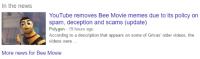 spaceydreem:The bee move but every time it's posted it gets removed on legal grounds: In the news  YouTube removes Bee Movie memes due to its policy on  spam, deception and scams (update)  Polygon 19 hours ago  According to a description that appears on some of Grivas' older videos, the  videos were  More news for Bee Movie spaceydreem:The bee move but every time it's posted it gets removed on legal grounds