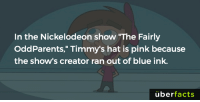 "https://www.instagram.com/uberfacts/: In the Nickelodeon show ""The Fairly  OddParents,"" Timmy's hat is pink because  the show's creator ran out of blue ink.  uber  facts https://www.instagram.com/uberfacts/"