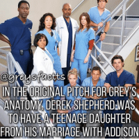 Tag Friends! 💃🏻🍷 + Fact: In the original pitch for grey's anatomy, Derek Shepherd was to have a teenage daughter from his marriage with Addison! 💃🏻🍷 + - greysanatomy greys greysfacts greysabc derekshepherd: IN THE ORIGINAL PITCH FOR GREY'S  ANATOMY DEREK SHEPHERDWAS  TOHAVEATEENAGE DAUGHTER  FROM HIS MARRIAGE WITH ADDISON Tag Friends! 💃🏻🍷 + Fact: In the original pitch for grey's anatomy, Derek Shepherd was to have a teenage daughter from his marriage with Addison! 💃🏻🍷 + - greysanatomy greys greysfacts greysabc derekshepherd
