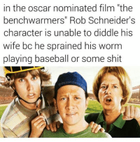 "Baseball, Memes, and Shit: in the oscar nominated film ""the  benchwarmers"" Rob Schneider's  character is unable to diddle his  wife bc he sprained his worm  playing baseball or some shit  Commer ""Gus Bus"""