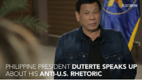 'Every time the US criticizes us… they always connect it with…:  'If you do not do this, if you do not do that, or if you do this and we do not like it, we will cut the assistance.'  Philippine President Duterte speaks up about his anti-U.S. rhetoric and more: IN THE  PHILIPPINE PRESIDENT DUTERTE SPEAKS UP  ABOUT HIS ANTI-U.S. RHETORIC 'Every time the US criticizes us… they always connect it with…:  'If you do not do this, if you do not do that, or if you do this and we do not like it, we will cut the assistance.'  Philippine President Duterte speaks up about his anti-U.S. rhetoric and more