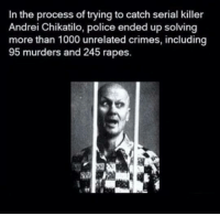 serial killer: In the process of trying to catch serial killer  Andrei Chikatilo, police ended up solving  more than 1000 unrelated crimes, including  95 murders and 245 rapes.