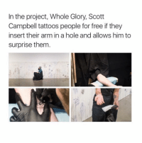 😱😱😱: In the project, Whole Glory, Scott  Campbell tattoos people for free if they  insert their arm in a hole and allows him to  surprise them 😱😱😱