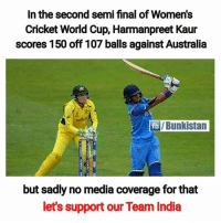 Memes, World Cup, and Australia: In the second semi final of Women's  Cricket World Cup, Harmanpreet Kaur  scores 150 off 107 balls against Australia  /Bunkistan  but sadly no media coverage for that  let's support our Team India Chak de India 🙌
