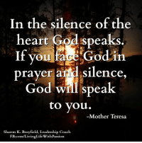 """In the silence of the  heart God speaks  If you face God in  prayer a  silence  God will speak  to you.  -Mother Teresa  Sharon K. Brayfield, Leadership Coach  .com/Livinglife with Passion """"In the silence of the heart God speaks. If you face God in prayer and silence, God will speak to you."""" -Mother Teresa  <3 Sharon K. Brayfield, Professional Life Coach & Mentor"""