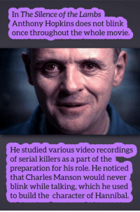 Anthony Hopkins, Movie, and Serial: In The Silence of the Lambs  Anthony Hopkins does not blink  once throughout the whole movie.  He studied various video recordings  of serial killers as a part of the  preparation for his role. He noticed  that Charles Manson would never  blink while talking, which he used  to build the character of Hannibal. <p>One Of The Finest Performances Ever.</p>