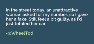 Fake, Today, and Her: In the street today, an unattractive  woman asked for my number, so I gave  her a fake. Still feel a bit guilty, as l'd  just totaled her car.  -aWheelTod Meeting an unattractive woman