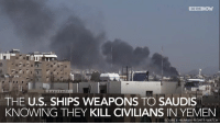 human rights watch: IN THE  THE U.S. SHIPS WEAPONS TO SAUDIS  KNOWING THEY KILL CIVILIANS IN YEMEN  SOURCE HUMAN RIGHTS WATCH