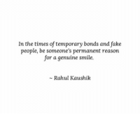 Fake, Smile, and Reason: In the times of temporary bonds and fake  people, be someone's permanent reason  for a genuine smile.  Rahul Kaushik