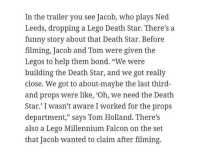 """Death Star, Funny, and Lego: In the trailer you see Jacob, who plays Ned  Leeds, dropping a Lego Death Star. There's a  funny story about that Death Star. Before  filming, Jacob and Tom were given the  Legos to help them bond. """"We were  building the Death Star, and we got really  close. We got to about-maybe the last third-  and props were like, Oh, we need the Death  Star.' I wasn't aware I worked for the props  department,"""" says Tom Holland. There's  also a Lego Millennium Falcon on the set  that Jacob wanted to claim after filming. <p><a href=""""https://superhero-news.tumblr.com/post/159172785032/tom-holland-and-jacob-batalon-bonded-over-building"""" class=""""tumblr_blog"""">superhero-news</a>:</p>  <blockquote><p>Tom Holland and Jacob Batalon bonded over building the Lego Death Star</p></blockquote>"""