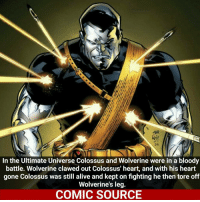 He's a tank he don't need no heart. _____________________________________________________ - - - - - - - Colossus Spiderman Ironfist Ironman LukeCage CaptainAmerica Xmen Thor DarthVader Daredevil Wolverine Avengers Logan Hulk Deadpool Rogueone Hawkeye StarWars TomHolland SpidermanHomecoming Defenders MarvelComics Marvel Comics ComicFacts Comcis Facts Like4Like Like: In the Ultimate Universe Colossus and Wolverine were in a bloody  battle. Wolverine clawed out Colossus' heart, and with his heart  gone Colossus was still alive and kept on fighting he then tore off  Wolverine's leg.  COMIC SOURCE He's a tank he don't need no heart. _____________________________________________________ - - - - - - - Colossus Spiderman Ironfist Ironman LukeCage CaptainAmerica Xmen Thor DarthVader Daredevil Wolverine Avengers Logan Hulk Deadpool Rogueone Hawkeye StarWars TomHolland SpidermanHomecoming Defenders MarvelComics Marvel Comics ComicFacts Comcis Facts Like4Like Like