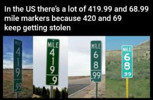 Not nice: In the US there's a lot of 419.99 and 68.99  mile markers because 420 and 69  keep getting stolen  MILE  MILE  4  1  MILE  MILE  4.  8.  8.  9  99  99  99 Not nice