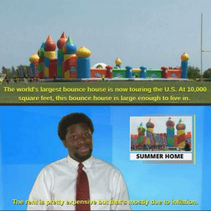 The housing market is really pumped up these days: IN  The world's largest bounce house is now touring the U.S. At 10,000  square feet, this bounce house is large enough to live in.  SUMMER HOME  The rent is pretty expensive but thar's mostly due to inflation. The housing market is really pumped up these days