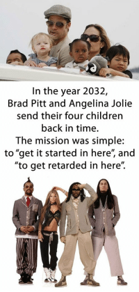 """Brad Pitt, Children, and Retarded: In the year 2032,  Brad Pitt and Angelina Jolie  send their four children  back in time.  The mission was simple:  to """"get it started in here"""", and  """"to get retarded in here"""". <p>Time travel.</p>"""