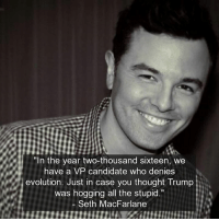 "Memes, Seth MacFarlane, and Evolution: ""In the year two-thousand sixteen, we  have a VP candidate who denies  evolution. Just in case you thought rump  was hogging all the stupid.""  Seth MacFarlane"