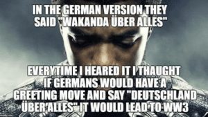 "Uber, Work, and Time: IN THEGERMAN VERSION THEY  SAID WAKANDA UBER ALLES  EVERYTIME I HEARED IT ITHAUGHT  IF GERMANS WOULD HAVEA  GREETING MOVE AND SAY ""DEUTSCHLAND  ÜBERALLESEIT WOULD LEAD TO-WW Last time it didnt work out"