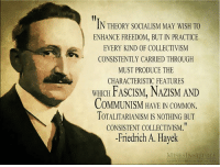 enhance: IN THEORY SOCIALISM MAY WISH TO  ENHANCE FREEDOM, BUT IN PRACTICE  EVERY KIND OF COLLECTIVISM  CONSISTENTLY CARRIED THROUGH  MUST PRODUCE THE  CHARACTERISTIC FEATURES  WHICH FASCISM, NAZISM AND  COMMUNISM HAVE IN COMMON.  TOTALITARIANISM IS NOTHING BUT  CONSISTENT COLLECTIVISM,  Friedrich A. Hayek  MISESINSTITUTE
