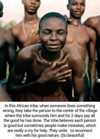 Dank, The Village, and 🤖: In this African tribe, when someone does something  wrong, they take the person to the center of the village  where the tribe surrounds him and for 2 days say all  the good he has done. The tribe believes each person  is good but sometimes people make mistakes, which  are really a cry for help. They unite to reconnect  him with his good nature. (So beautiful) We could learn a lot from this: