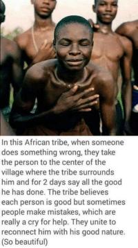 Beautiful, Memes, and Good: In this African tribe, when someone  does something wrong, they take  the person to the center of the  village where the tribe surrounds  him and for 2 days say all the good  he has done. The tribe believes  each person is good but sometimes  people make mistakes, which are  really a cry for help. They unite to  reconnect him with his good nature.  (So beautiful) African people stories https://t.co/fECSlxpKbL