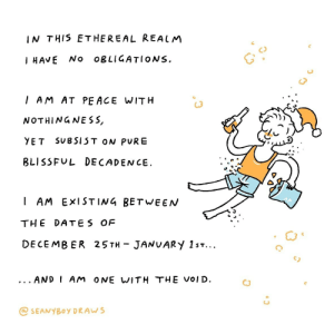 [OC] December 25th - January 1st: IN THIS ETHEREAL REALM  HAVE No oBLIGATIONs.  C)  G3  I AM AT PEACE WITH  NOTHINGNESS,  YET SUBSIST ON PURE  BLISSFUL DECADENCE.  (3  AM EXISTIN4 BETWEEN  THE DATES OF  DECEMBER 25TH JANuARY 1s  AND I AM ONE WITH THE VOID.  C3  @SEANYBOy DRAWs [OC] December 25th - January 1st
