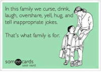#jussayin: In this family we curse, drink  augh, overshare, yell, hug, and  tell inappropriate jokes  That's what family is for  T  NE  somee cards  user card #jussayin