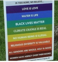 This sign right here though: IN THIS HOME, WE BELIEVE  LOVE IS LOVE  WATER IS LIFE  BLACK LIVES MATTER  CLIMATE CHANGE IS REAL  NO HUMAN BEING IS ILLEGAL  RELIGIOUS DIVERSITY IS VALUABLE  ALL GENDERS ARE WHOLE, HOLY & GOoD  WOMEN HAVE AGENCY OVER THEIR BODIES  Community Church of Augusta, ME  -lier This sign right here though