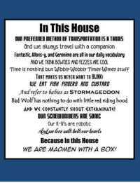 Stormageddon: In This House  OUR PREFERREDMETHOD OF TRANSPORTATIOn IS A TARDIS  and we always travel with a companion  Fantastic Allons-y and Geronimo are all in our daily vocabulary  AND WE THINK BONTES AND FEZZES ARE COOL  Time is nothing but Wibbly-Wobbly Timey Wimey Stuff  THAT MAKES US NEVER WANT TO BLINK!  WE EAT FISH FINGERE AND CUSTRRO  And refer to babies as STORMAGEDDON  Bad Wolf has nothing to do with little red riding hood  AND WE KONSTANTLY SHOUT EXTERMINATE!  OUR SCREWDRIUERS ARE SONIC  Our K-9's are robotic  Because in this House  WE ARE MADMEN WITH A BOX!