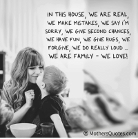 Dank, Family, and Sorry: IN THIS HOUSE WE ARE REAL  WE MAKE MisTAKES. WE SAY iM  SORRY WE GIVE SECOND CHANCES  WE HAVE FUN WE GiVE HUGS WE  FOR GiVE WE DO REALLY LOUD  WE ARE FAMILY WE LOVEL  MothersQuotes.com